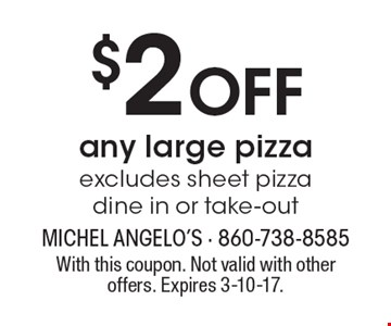 $2 Off any large pizza. Excludes sheet pizza dine in or take-out. With this coupon. Not valid with other offers. Expires 3-10-17.