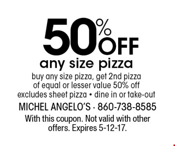 50% Off any size pizza buy any size pizza, get 2nd pizza of equal or lesser value 50% offexcludes sheet pizza - dine in or take-out. With this coupon. Not valid with other offers. Expires 5-12-17.