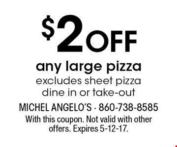 $2 Off any large pizzaexcludes sheet pizza dine in or take-out. With this coupon. Not valid with other offers. Expires 5-12-17.