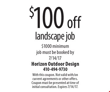 $100 off landscape job $1000 minimum job must be booked by 7/14/17. With this coupon. Not valid with/on current agreements or other offers. Coupon must be presented at time of initial consultation. Expires 7/14/17.