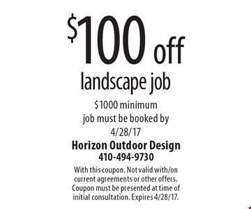 $100 off landscape job - $1000 minimum - job must be booked by 4/28/17. With this coupon. Not valid with/on current agreements or other offers.Coupon must be presented at time of initial consultation. Expires 4/28/17.