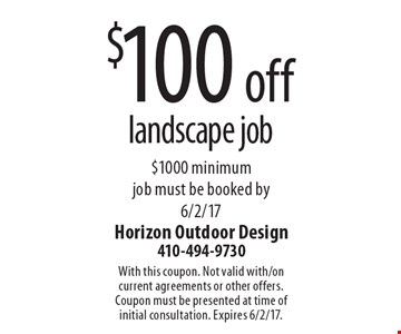 $100 off landscape job. $1000 minimum. Job must be booked by 6/2/17. With this coupon. Not valid with/on current agreements or other offers. Coupon must be presented at time of initial consultation. Expires 6/2/17.