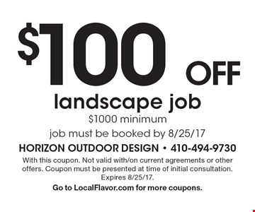 $100 off landscape job $1000 minimum job must be booked by 8/25/17. With this coupon. Not valid with/on current agreements or other offers. Coupon must be presented at time of initial consultation. Expires 8/25/17. Go to LocalFlavor.com for more coupons.