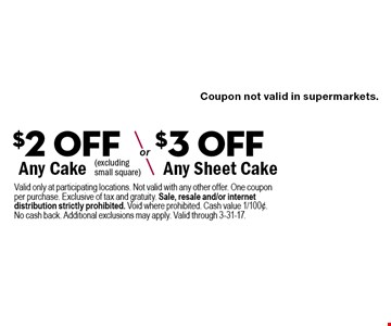 $2 Off Any Cake or $3 Off Any Sheet Cake (excluding small square). Valid only at participating locations. Not valid with any other offer. One coupon per purchase. Exclusive of tax and gratuity. Sale, resale and/or internet distribution strictly prohibited. Void where prohibited. Cash value 1/100¢. No cash back. Additional exclusions may apply. Valid through 3-31-17.