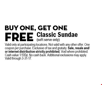 Buy one, get one free Classic Sundae (soft serve only). Valid only at participating locations. Not valid with any other offer. One coupon per purchase. Exclusive of tax and gratuity. Sale, resale and/or internet distribution strictly prohibited. Void where prohibited. Cash value 1/100¢. No cash back. Additional exclusions may apply. Valid through 3-31-17.