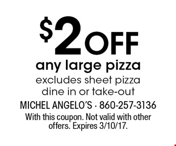 $2 off any large pizza. Excludes sheet pizza. Dine in or take-out. With this coupon. Not valid with other offers. Expires 3/10/17.