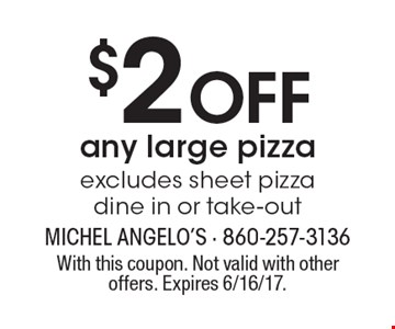 $2 Off any large pizza excludes sheet pizza dine in or take-out. With this coupon. Not valid with other offers. Expires 6/16/17.