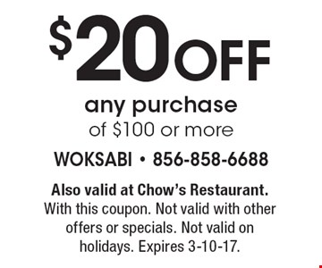 $20 Off any purchase of $100 or more. Also valid at Chow's Restaurant. With this coupon. Not valid with other offers or specials. Not valid on holidays. Expires 3-10-17.