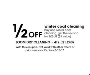 1/2 off winter coat cleaning buy one winter coat cleaning, get the second for 1/2 off ($5 value). With this coupon. Not valid with other offers or prior services. Expires 3-10-17.