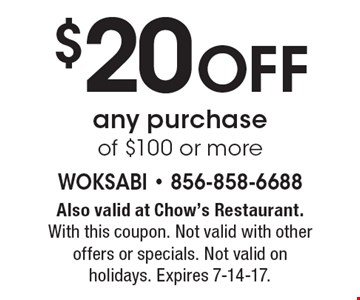 $20 Off any purchase of $100 or more. Also valid at Chow's Restaurant. With this coupon. Not valid with other offers or specials. Not valid on holidays. Expires 7-14-17.