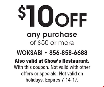 $10 Off any purchase of $50 or more. Also valid at Chow's Restaurant. With this coupon. Not valid with other offers or specials. Not valid on holidays. Expires 7-14-17.