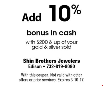 Add 10% bonus in cash with $200 & up of your gold & silver sold. With this coupon. Not valid with other offers or prior services. Expires 3-10-17.