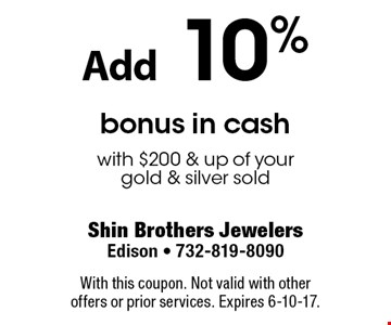 Add 10% bonus in cash with $200 & up of your gold & silver sold. With this coupon. Not valid with other offers or prior services. Expires 6-10-17.