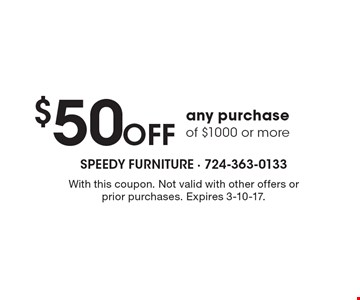 $50 off any purchase of $1000 or more. With this coupon. Not valid with other offers or prior purchases. Expires 3-10-17.