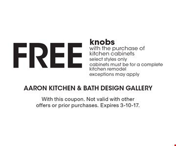 FREE knobs with the purchase of kitchen cabinets select styles onlycabinets must be for a complete kitchen remodel exceptions may apply. With this coupon. Not valid with other offers or prior purchases. Expires 3-10-17.