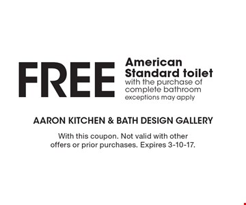 FREE American Standard toilet with the purchase of complete bathroom exceptions may apply. With this coupon. Not valid with other offers or prior purchases. Expires 3-10-17.