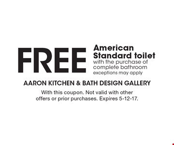 Free American Standard toilet with the purchase of complete bathroom. Exceptions may apply. With this coupon. Not valid with other offers or prior purchases. Expires 5-12-17.