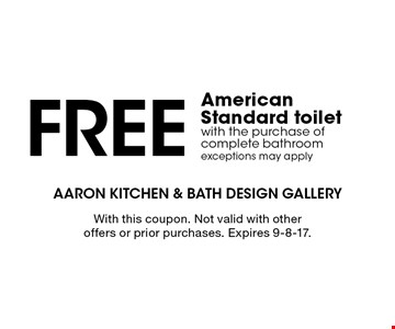 FREE American Standard toilet with the purchase of complete bathroomexceptions may apply. With this coupon. Not valid with other offers or prior purchases. Expires 9-8-17.