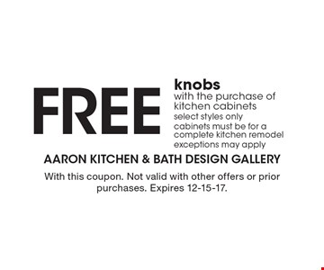 FREE knobs with the purchase of kitchen cabinets, select styles only, cabinets must be for a complete kitchen remodel, exceptions may apply. With this coupon. Not valid with other offers or prior purchases. Expires 12-15-17.