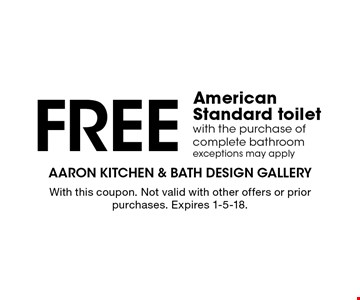 FREE American Standard toilet with the purchase of complete bathroom exceptions may apply. With this coupon. Not valid with other offers or prior purchases. Expires 1-5-18.