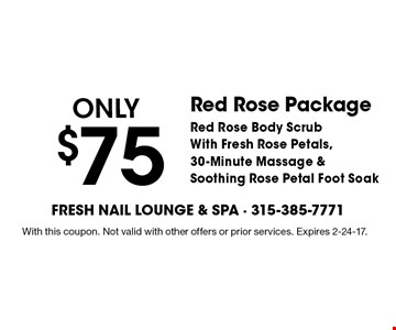 Only $75 Red Rose Package. Red Rose Body Scrub With Fresh Rose Petals, 30-Minute Massage & Soothing Rose Petal Foot Soak. With this coupon. Not valid with other offers or prior services. Expires 2-24-17.