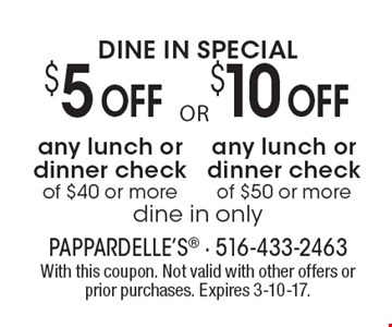 Dine In Special! $5 Off Any Lunch Or Dinner Check Of $40 Or More. Dine In Only.  OR  $10 Off Any Lunch Or Dinner Check Of $50 Or More. Dine In Only. With this coupon. Not valid with other offers or prior purchases. Expires 3-10-17.