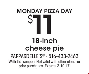 Monday Pizza Day! $11 18-Inch Cheese Pie. With this coupon. Not valid with other offers or prior purchases. Expires 3-10-17.