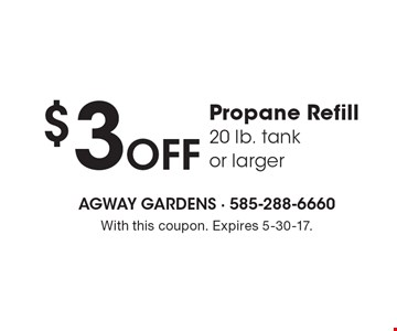 $3 Off Propane Refill. 20 lb. tank or larger. With this coupon. Expires 5-30-17.