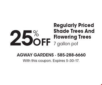 25% Off Regularly Priced Shade Trees And Flowering Trees (7 gallon pot). With this coupon. Expires 5-30-17.
