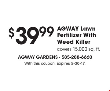 $39.99 AGWAY Lawn Fertilizer With Weed Killer (covers 15,000 sq. ft.). With this coupon. Expires 5-30-17.