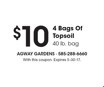 $10 4 Bags Of Topsoil (40 lb. bag). With this coupon. Expires 5-30-17.