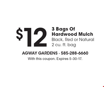 $12 3 Bags Of Hardwood Mulch (Black, Red or Natural - 2 cu. ft. bag). With this coupon. Expires 5-30-17.