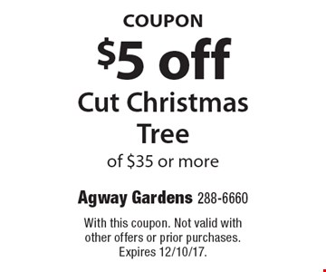 COUPON $5 off Cut Christmas Tree of $35 or more. With this coupon. Not valid with other offers or prior purchases. Expires 12/10/17.