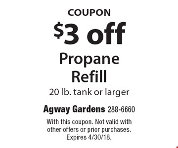 COUPON $3 off Propane Refill 20 lb. tank or larger. With this coupon. Not valid with other offers or prior purchases. Expires 4/30/18.