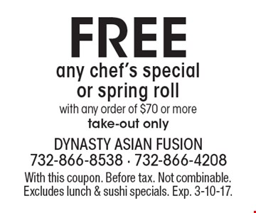 Free any chef's special or spring roll with any order of $70 or more, take-out only. With this coupon. Before tax. Not combinable. Excludes lunch & sushi specials. Exp. 3-10-17.