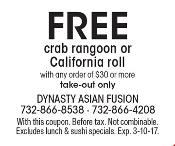 Free crab rangoon or California roll with any order of $30 or more, take-out only. With this coupon. Before tax. Not combinable. Excludes lunch & sushi specials. Exp. 3-10-17.
