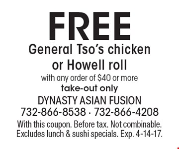 Free General Tso's chicken or Howell roll with any order of $40 or more. Take-out only. With this coupon. Before tax. Not combinable. Excludes lunch & sushi specials. Exp. 4-14-17.