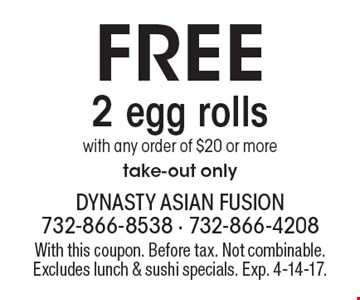 Free 2 egg rolls with any order of $20 or more. Take-out only. With this coupon. Before tax. Not combinable. Excludes lunch & sushi specials. Exp. 4-14-17.
