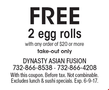 Free 2 egg rolls with any order of $20 or more. Take-out only. With this coupon. Before tax. Not combinable. Excludes lunch & sushi specials. Exp. 6-9-17.
