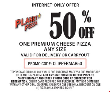 internet-only offer 50 OFF% one premium cheese pizza any size valid for delivery or carryout. toppings additional only valid for purchase made via our mobile app or planetpizza.com. add any size premium cheese pizza to shopping cart and enter promo code at checkout for redemption. credit card required for purchase. may not combined with any other deal or offer. valid for one use only. discount on one (1) pizza only. expires 3/24/.17