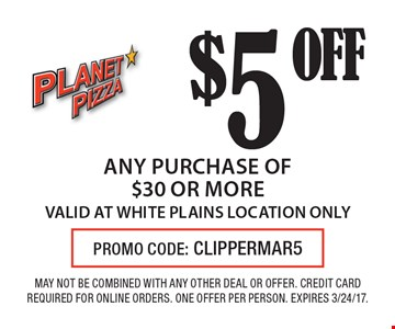 $5 OFF any purchase of $30 or more VALID AT WHITE PLAINS LOCATION ONLY. MAY NOT BE COMBINED WITH ANY OTHER DEAL OR OFFER. CREDIT CARD REQUIRED FOR ONLINE ORDERS. ONE OFFER PER PERSON. EXPIRES 3/24/17.