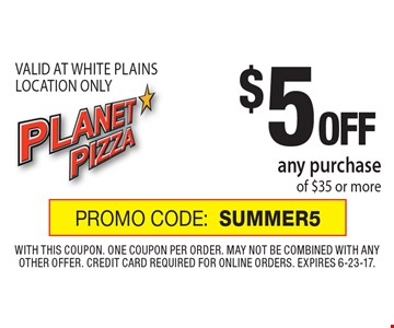 $5 Off any purchase of $35 or more. Valid At White Plains Location Only. Promo Code: SUMMER5. With this coupon. One coupon per order. May not be combined with any other offer. Credit card required for online orders. Expires 6-23-17.