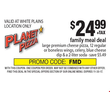 $24.99 family meal deal - large premium cheese pizza, 12 regular or boneless wings, celery, blue cheese dip & a 2-liter soda - save $5.49 VALID AT WHITE PLAINS LOCATION ONLY. With this coupon. One coupon per order. May not be combined with any other offer. Find this deal in the Special Offers section of our online menu. Expires 11-30-17. PROMO CODE:FMD