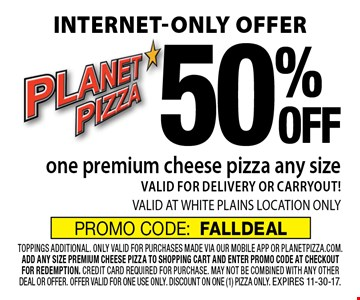 Internet-only offer 50% OFF one premium cheese pizza any size. VALID FOR DELIVERY OR CARRYOUT! VALID AT WHITE PLAINS LOCATION ONLY. toppings additional. only valid for purchases made via our mobile app or planetpizza.com. add any size premium cheese pizza to shopping cart and enter promo code at checkout for redemption. credit card required for purchase. may not be combined with any other deal or offer. offer valid for one use only. discount on one (1) pizza only. Expires 11-30-17. PROMO CODE:FALLDEAL