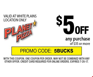 $5 OFF any purchase of $35 or more. VALID AT WHITE PLAINS LOCATION ONLY. PROMO CODE:5BUCKS. With this coupon. One coupon per order. May not be combined with any other offer. Credit card required for online orders. Expires 7-28-17.