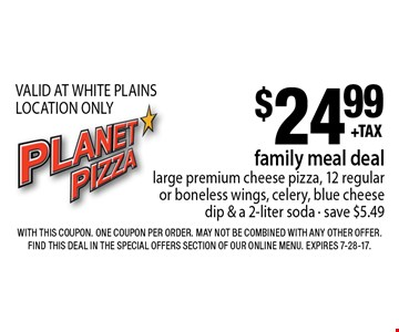$24.99 family meal deallarge premium cheese pizza, 12 regular or boneless wings, celery, blue cheese dip & a 2-liter soda - save $5.49 VALID AT WHITE PLAINS LOCATION ONLY. With this coupon. One coupon per order. May not be combined with any other offer. Find this deal in the Special Offers section of our online menu. Expires 7-28-17.