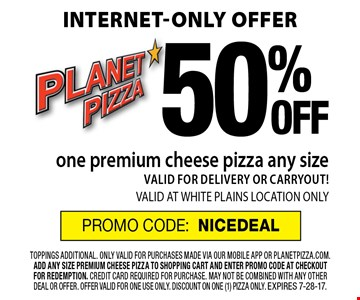 Internet-only offer 50%OFF one premium cheese pizza any size. VALID FOR DELIVERY OR CARRYOUT! VALID AT WHITE PLAINS LOCATION. ONLY PROMO CODE: NICEDEAL. toppings additional. only valid for purchases made via our mobile app or planetpizza.com. add any size premium cheese pizza to shopping cart and enter promo code at checkout for redemption. credit card required for purchase. may not be combined with any other deal or offer. offer valid for one use only. discount on one (1) pizza only. Expires 7-28-17.