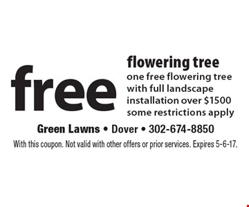 Free flowering tree. One free flowering tree with full landscape installation over $1500. Some restrictions apply. With this coupon. Not valid with other offers or prior services. Expires 5-6-17.