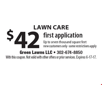 Lawn Care! $42 first application. Up to seven thousand square feet. New customers only - some restrictions apply. With this coupon. Not valid with other offers or prior services. Expires 6-17-17.