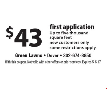 $43 first application. Up to five thousand square feet. New customers only. Some restrictions apply. With this coupon. Not valid with other offers or prior services. Expires 5-6-17.